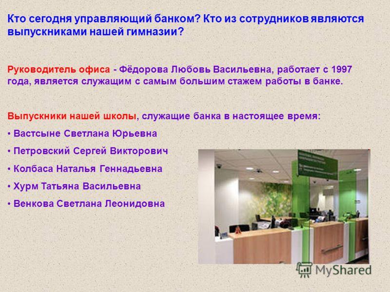 Кто сегодня управляющий банком? Кто из сотрудников являются выпускниками нашей гимназии? Руководитель офиса - Фёдорова Любовь Васильевна, работает с 1997 года, является служащим с самым большим стажем работы в банке. Выпускники нашей школы, служащие