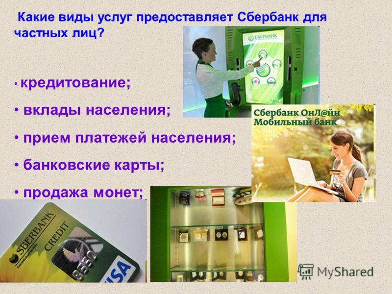Какие виды услуг предоставляет Сбербанк для частных лиц? кредитование; вклады населения; прием платежей населения; банковские карты; продажа монет;