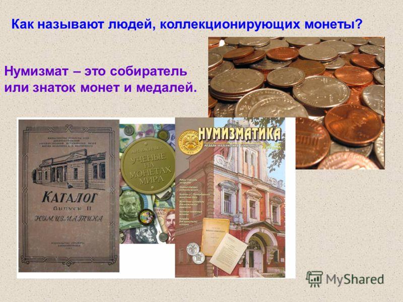 Как называют людей, коллекционирующих монеты? Нумизмат – это собиратель или знаток монет и медалей.