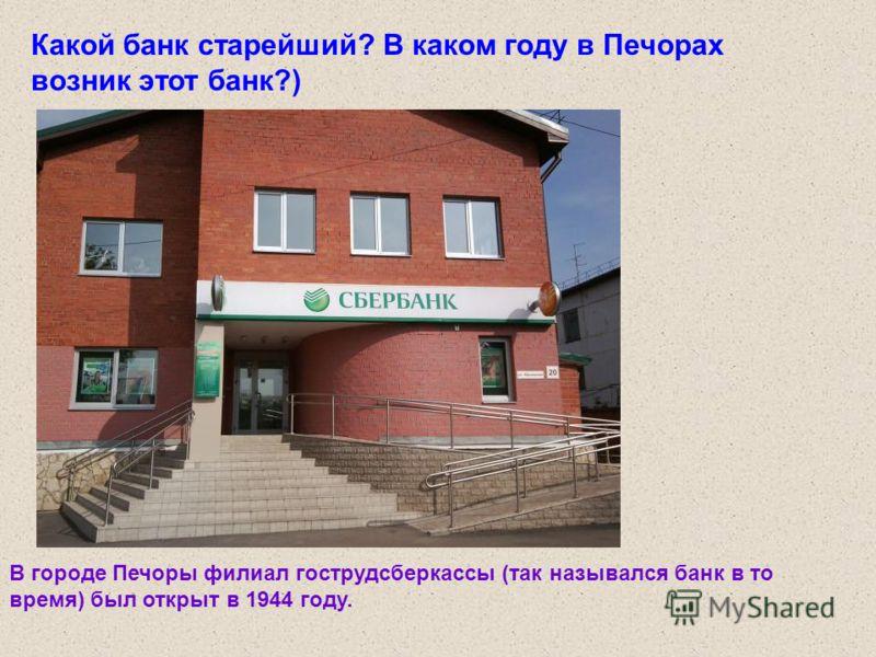 Какой банк старейший? В каком году в Печорах возник этот банк?) В городе Печоры филиал гострудсберкассы (так назывался банк в то время) был открыт в 1944 году.