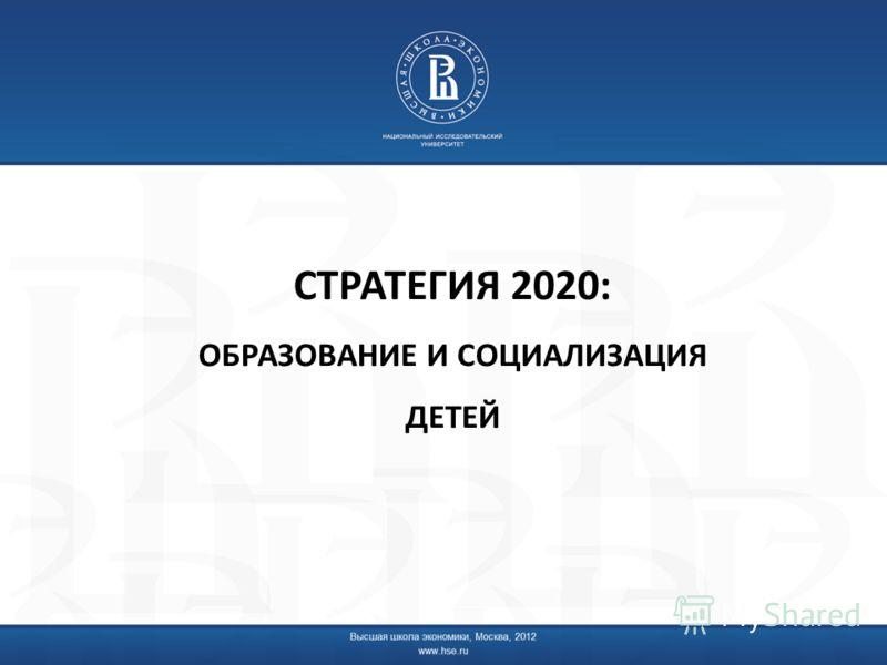 СТРАТЕГИЯ 2020: ОБРАЗОВАНИЕ И СОЦИАЛИЗАЦИЯ ДЕТЕЙ