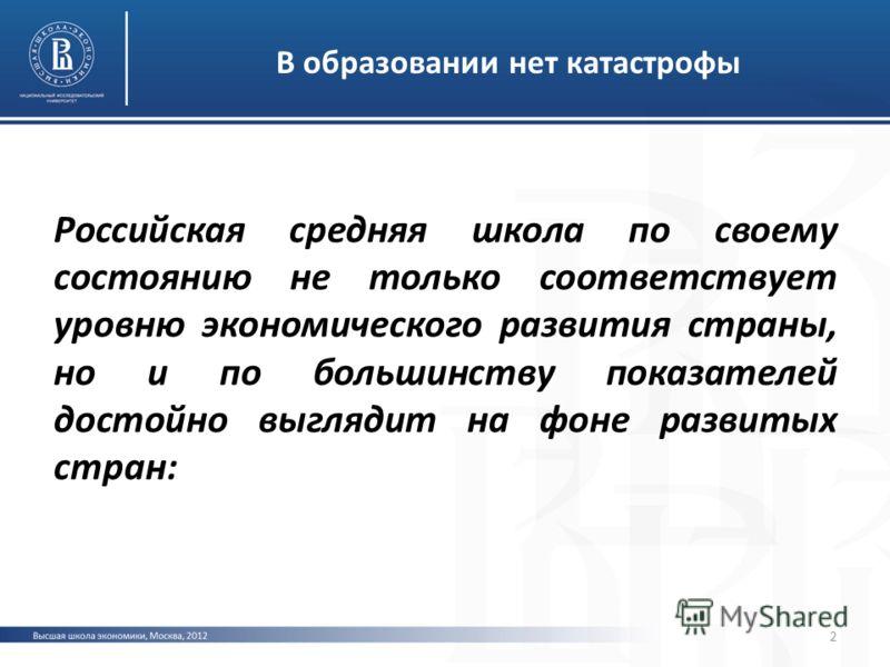 В образовании нет катастрофы Российская средняя школа по своему состоянию не только соответствует уровню экономического развития страны, но и по большинству показателей достойно выглядит на фоне развитых стран: 2