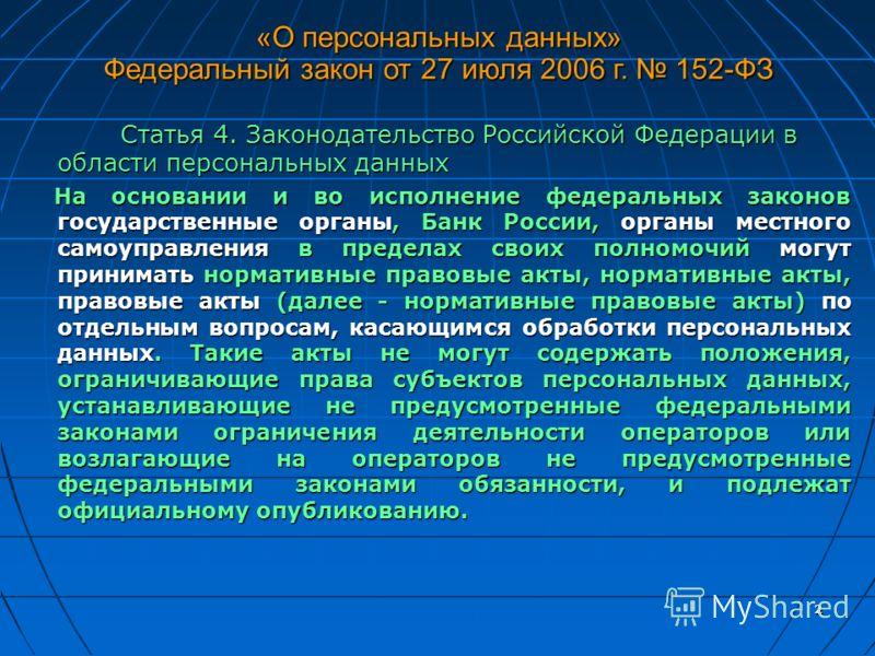 2 Статья 4. Законодательство Российской Федерации в области персональных данных Статья 4. Законодательство Российской Федерации в области персональных данных На основании и во исполнение федеральных законов государственные органы, Банк России, органы