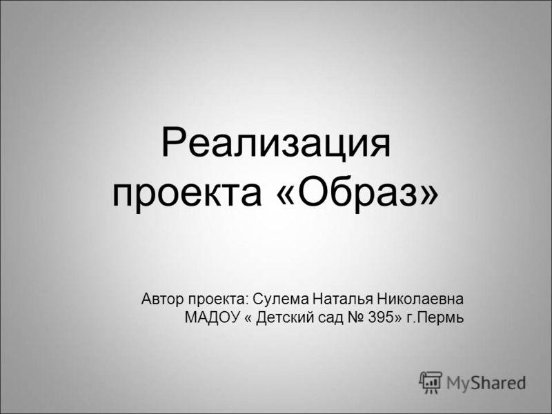 Реализация проекта «Образ» Автор проекта: Сулема Наталья Николаевна МАДОУ « Детский сад 395» г.Пермь