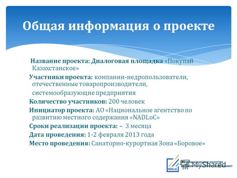 Название проекта: Диалоговая площадка «Покупай Казахстанское» Участники проекта: компании-недропользователи, отечественные товаропроизводители, системообразующие предприятия Количество участников: 200 человек Инициатор проекта: АО «Национальное агент