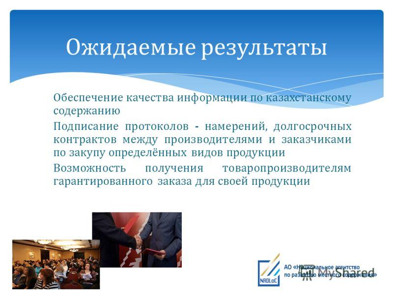 Обеспечение качества информации по казахстанскому содержанию Подписание протоколов - намерений, долгосрочных контрактов между производителями и заказчиками по закупу определённых видов продукции Возможность получения товаропроизводителям гарантирован