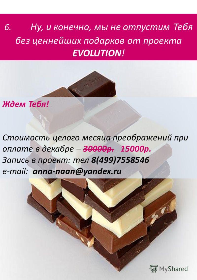 6. Ну, и конечно, мы не отпустим Тебя без ценнейших подарков от проекта EVOLUTION! Ждем Тебя! Стоимость целого месяца преображений при оплате в декабре – 30000р. 15000р. Запись в проект: тел 8(499)7558546 e-mail: anna-naan@yandex.ru