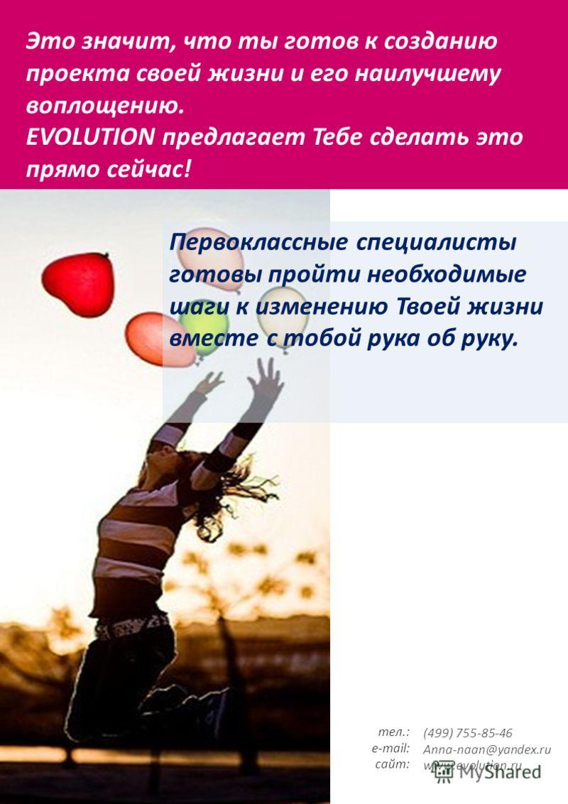 Это значит, что ты готов к созданию проекта своей жизни и его наилучшему воплощению. EVOLUTION предлагает Тебе сделать это прямо сейчас! тел.: e-mail: сайт: (499) 755-85-46 Anna-naan@yandex.ru www.evolution.ru Первоклассные специалисты готовы пройти