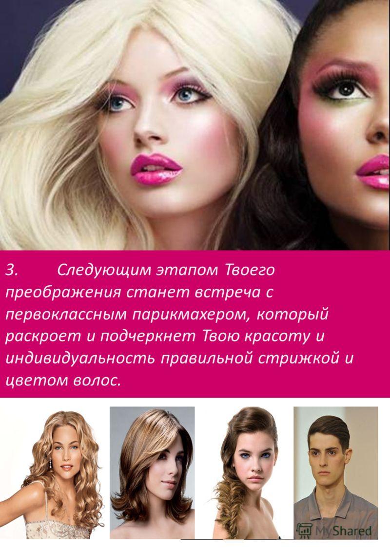 3.Следующим этапом Твоего преображения станет встреча с первоклассным парикмахером, который раскроет и подчеркнет Твою красоту и индивидуальность правильной стрижкой и цветом волос.