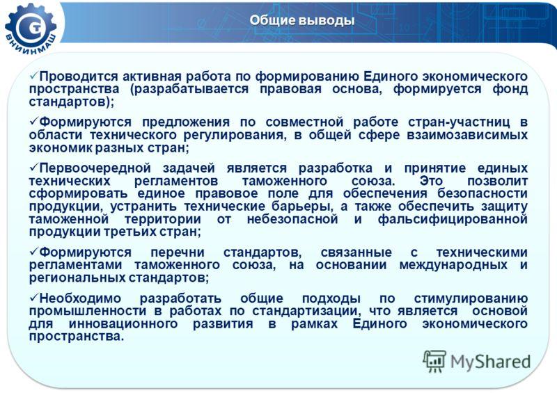 Общие выводы Проводится активная работа по формированию Единого экономического пространства (разрабатывается правовая основа, формируется фонд стандартов); Формируются предложения по совместной работе стран-участниц в области технического регулирован
