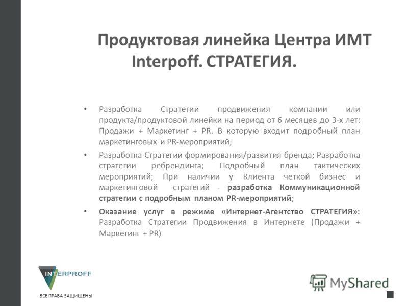 Продуктовая линейка Центра ИМТ Interpoff. СТРАТЕГИЯ. Разработка Стратегии продвижения компании или продукта/продуктовой линейки на период от 6 месяцев до 3-х лет: Продажи + Маркетинг + PR. В которую входит подробный план маркетинговых и PR-мероприяти