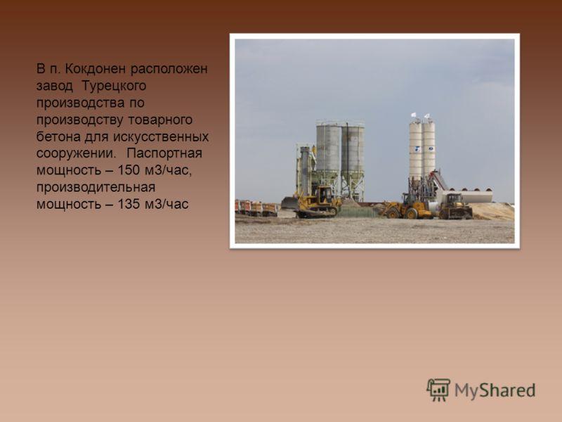 В п. Кокдонен расположен завод Турецкого производства по производству товарного бетона для искусственных сооружении. Паспортная мощность – 150 м3/час, производительная мощность – 135 м3/час