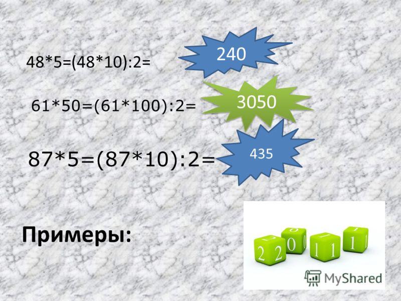 Умножение на 5, 50, 500 и т. д. заменяется умножением на 10, 100,1000 и т. д. с последующим делением на 2 полученного произведения (или делением на 2 и умножением на 10, 100, 1000 и т. д.) (50 = 100: 2) Пример : 54*5=(54*10):2=540:2=270. *_-_умножени