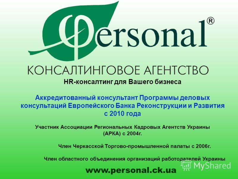 HR-консалтинг для Вашего бизнеса Аккредитованный консультант Программы деловых консультаций Европейского Банка Реконструкции и Развития с 2010 года Участник Ассоциации Региональных Кадровых Агентств Украины (АРКА) с 2004г. Член Черкасской Торгово-про