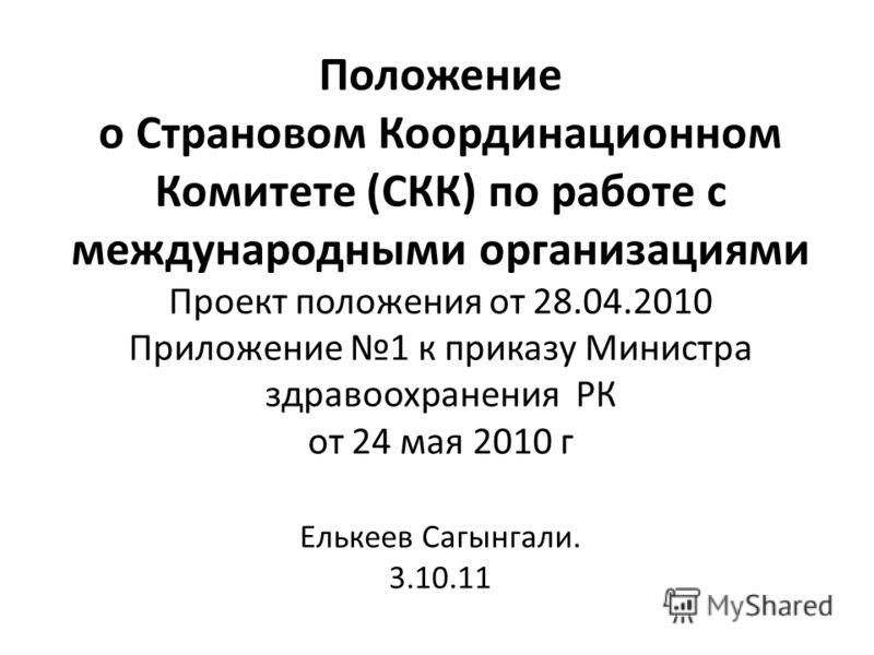 Положение о Страновом Координационном Комитете (СКК) по работе с международными организациями Проект положения от 28.04.2010 Приложение 1 к приказу Министра здравоохранения РК от 24 мая 2010 г Елькеев Сагынгали. 3.10.11