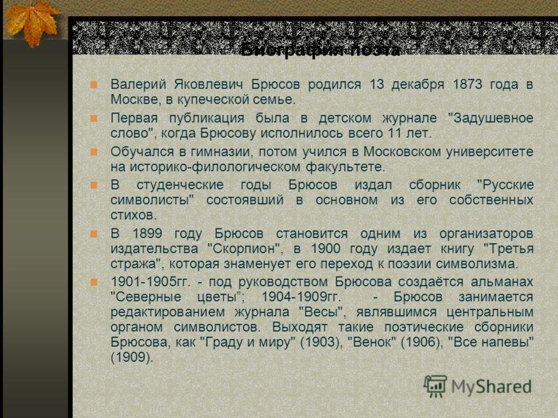 Биография поэта Валерий Яковлевич Брюсов родился 13 декабря 1873 года в Москве, в купеческой семье. Первая публикация была в детском журнале