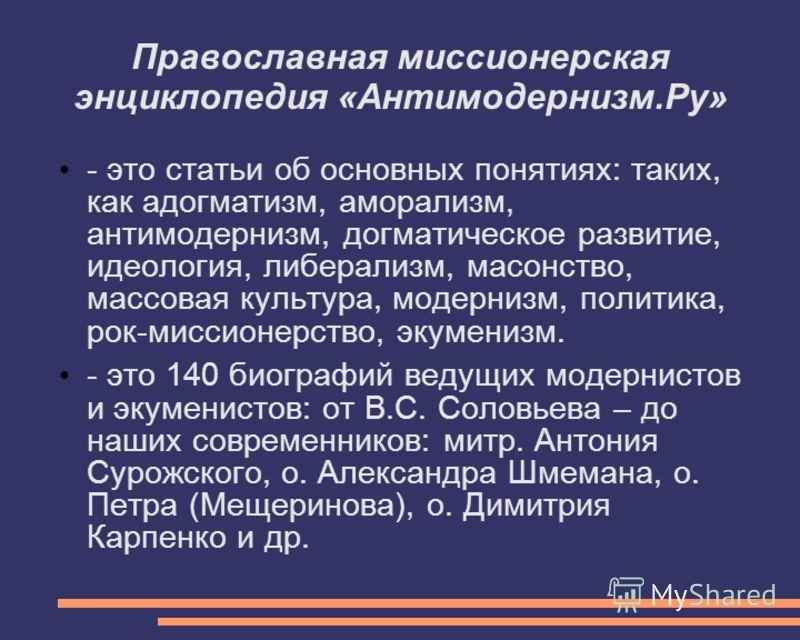 Православная миссионерская энциклопедия «Антимодернизм.Ру» - это статьи об основных понятиях: таких, как адогматизм, аморализм, антимодернизм, догматическое развитие, идеология, либерализм, масонство, массовая культура, модернизм, политика, рок-мисси