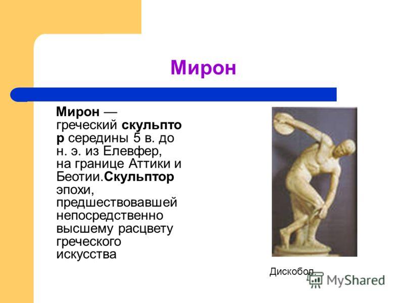 Мирон Мирон греческий скульпто р середины 5 в. до н. э. из Елевфер, на границе Аттики и Беотии.Скульптор эпохи, предшествовавшей непосредственно высшему расцвету греческого искусства Дискобол.