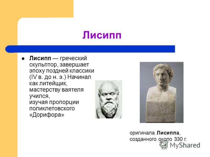 Лисипп Лисипп греческий скульптор, завершает эпоху поздней классики (IV в. до н. э.) Начинал как литейщик, мастерству ваятеля учился, изучая пропорции поликлетовского «Дорифора» оригинала Лисиппа, созданного около 330 г.