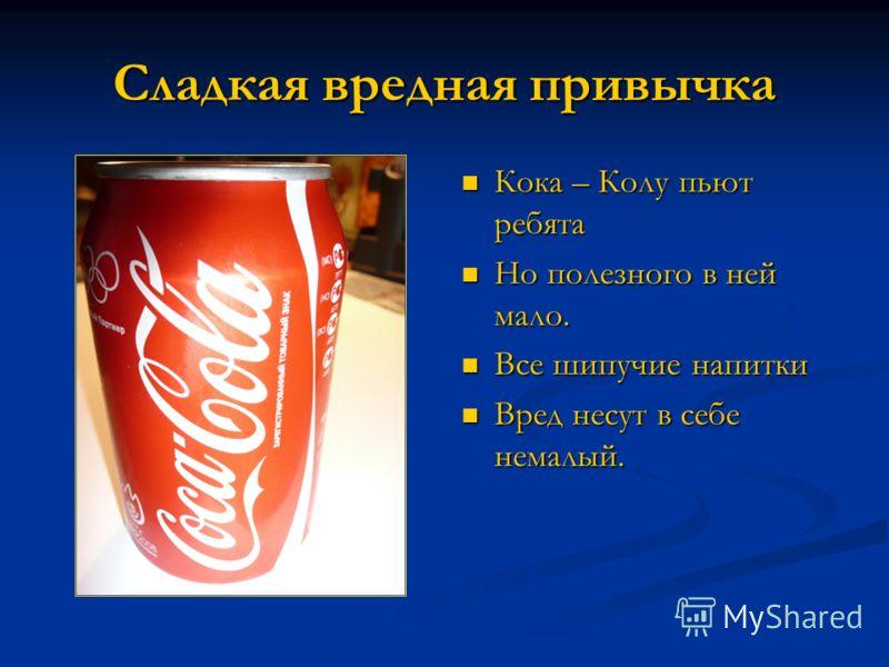 Сладкая вредная привычка Кока – Колу пьют ребята Кока – Колу пьют ребята Но полезного в ней мало. Но полезного в ней мало. Все шипучие напитки Все шипучие напитки Вред несут в себе немалый. Вред несут в себе немалый.