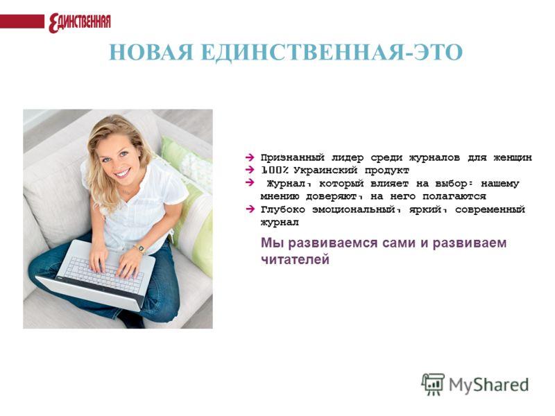 НОВАЯ ЕДИНСТВЕННАЯ-ЭТО Мы развиваемся сами и развиваем читателей Признанный лидер среди журналов для женщин 100% Украинский продукт Журнал, который влияет на выбор: нашему мнению доверяют, на него полагаются Глубоко эмоциональный, яркий, современный