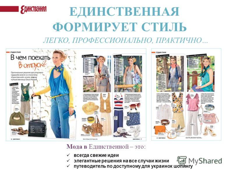 ЕДИНСТВЕННАЯ ФОРМИРУЕТ СТИЛЬ ЛЕГКО, ПРОФЕССИОНАЛЬНО, ПРАКТИЧНО… Мода в Единственной – это: всегда свежие идеи элегантные решения на все случаи жизни путеводитель по доступному для украинок шопингу