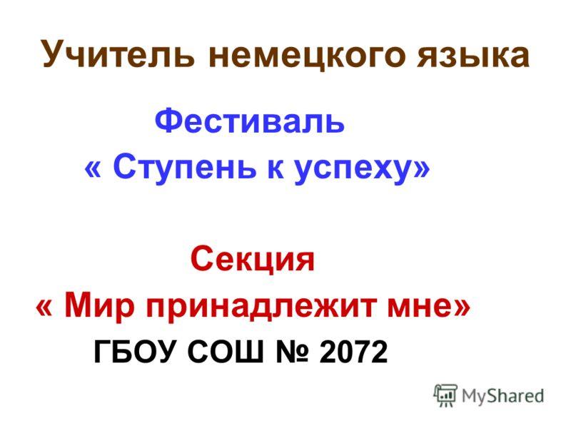 Учитель немецкого языка Фестиваль « Ступень к успеху» Секция « Мир принадлежит мне» ГБОУ СОШ 2072