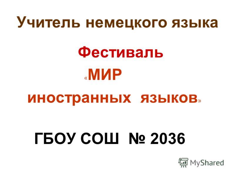 Учитель немецкого языка Фестиваль « МИР иностранных языков » ГБОУ СОШ 2036