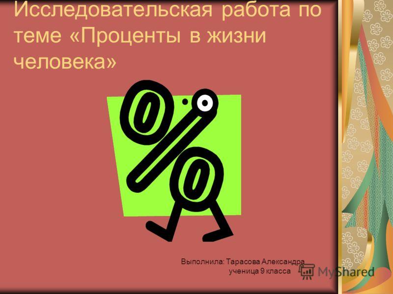 Исследовательская работа по теме «Проценты в жизни человека» Выполнила: Тарасова Александра ученица 9 класса