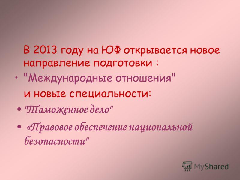 В 2013 году на ЮФ открывается новое направление подготовки : Международные отношения и новые специальности: Таможенное дело «Правовое обеспечение национальной безопасности