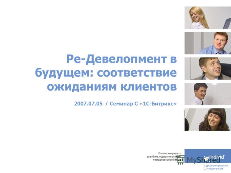 Ре-Девелопмент в будущем: соответствие ожиданиям клиентов 2007.07.05 / Семинар С «1С-Битрикс»