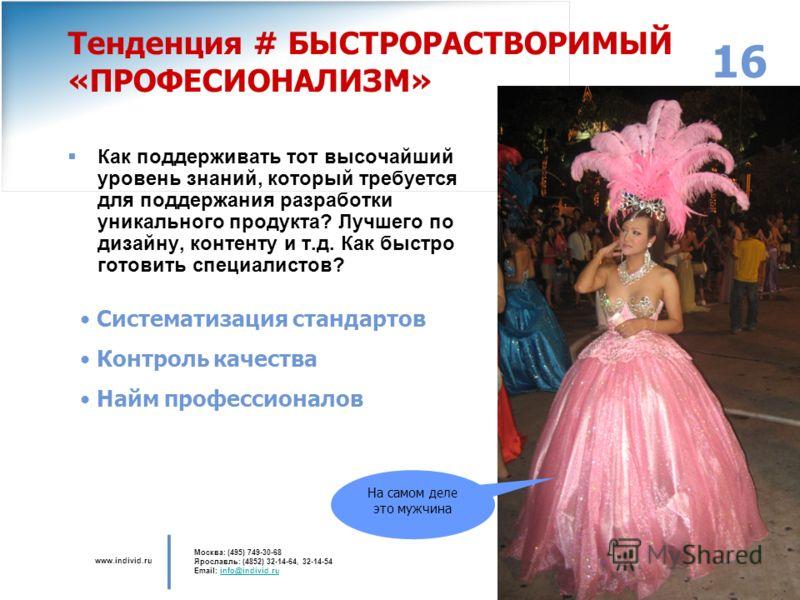 www.individ.ru Москва: (495) 749-30-68 Ярославль: (4852) 32-14-64, 32-14-54 Email: info@individ.ruinfo@individ.ru 16 Тенденция # БЫСТРОРАСТВОРИМЫЙ «ПРОФЕСИОНАЛИЗМ» Как поддерживать тот высочайший уровень знаний, который требуется для поддержания разр