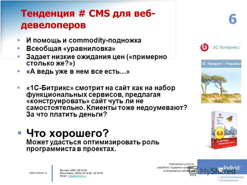 www.individ.ru Москва: (495) 749-30-68 Ярославль: (4852) 32-14-64, 32-14-54 Email: info@individ.ruinfo@individ.ru 6 Тенденция # CMS для веб- девелоперов И помощь и commodity-подножка Всеобщая «уравниловка» Задает низкие ожидания цен («примерно стольк