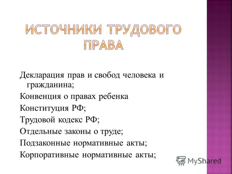 Декларация прав и свобод человека и гражданина; Конвенция о правах ребенка Конституция РФ; Трудовой кодекс РФ; Отдельные законы о труде; Подзаконные нормативные акты; Корпоративные нормативные акты;