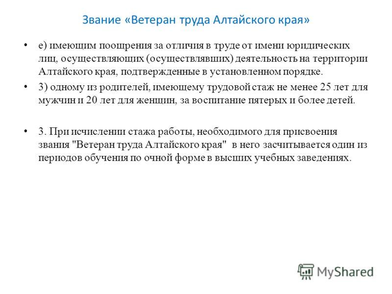 Звание «Ветеран труда Алтайского края» е) имеющим поощрения за отличия в труде от имени юридических лиц, осуществляющих (осуществлявших) деятельность на территории Алтайского края, подтвержденные в установленном порядке. 3) одному из родителей, имеющ
