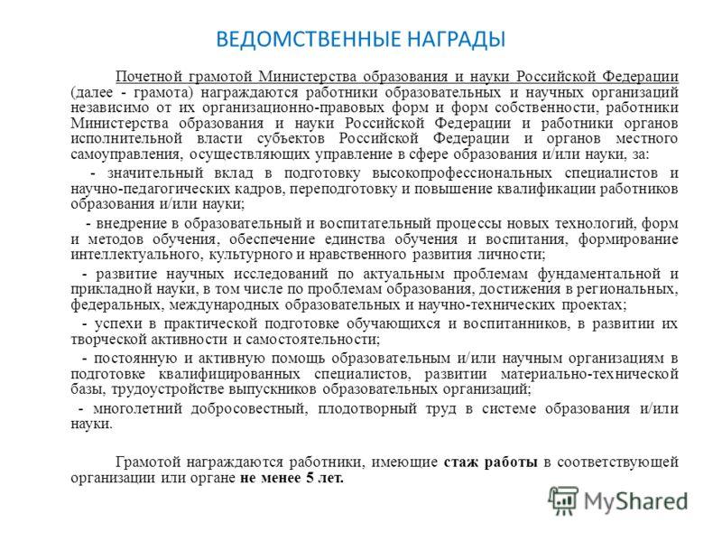 ВЕДОМСТВЕННЫЕ НАГРАДЫ Почетной грамотой Министерства образования и науки Российской Федерации (далее - грамота) награждаются работники образовательных и научных организаций независимо от их организационно-правовых форм и форм собственности, работники