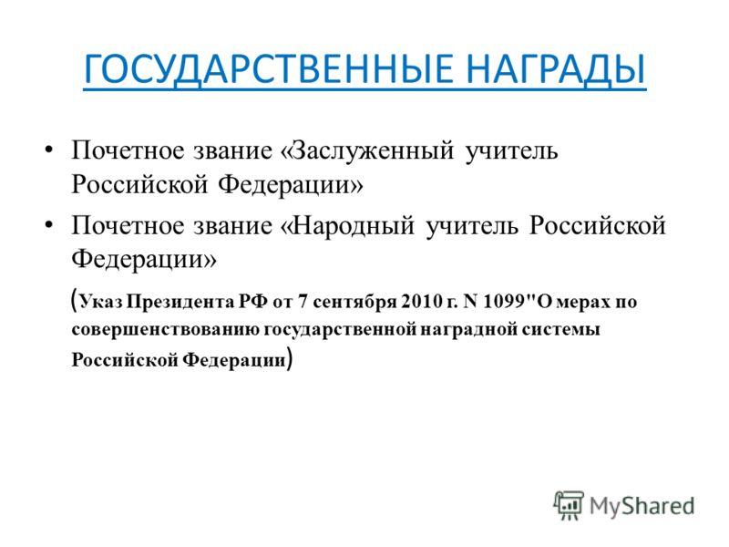 ГОСУДАРСТВЕННЫЕ НАГРАДЫ Почетное звание «Заслуженный учитель Российской Федерации» Почетное звание «Народный учитель Российской Федерации» ( Указ Президента РФ от 7 сентября 2010 г. N 1099