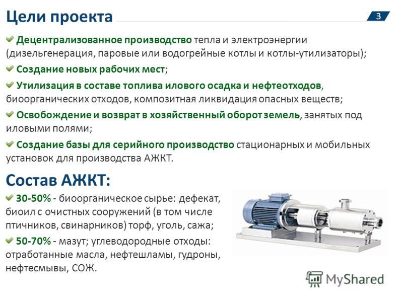 Цели проекта Децентрализованное производство тепла и электроэнергии (дизельгенерация, паровые или водогрейные котлы и котлы-утилизаторы); Создание новых рабочих мест; Утилизация в составе топлива илового осадка и нефтеотходов, биоорганических отходов