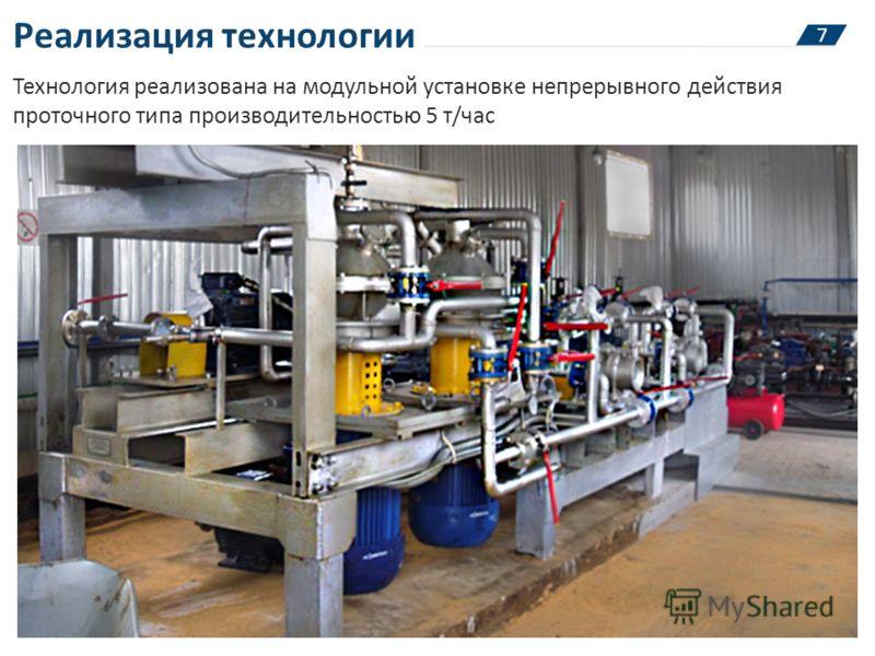 Реализация технологии 7 Технология реализована на модульной установке непрерывного действия проточного типа производительностью 5 т/час