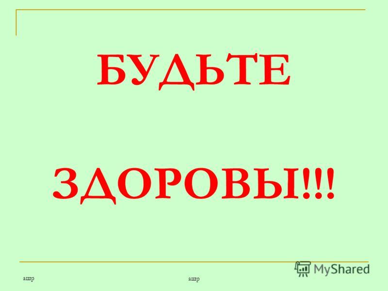 ашр БУДЬТЕ ЗДОРОВЫ!!!