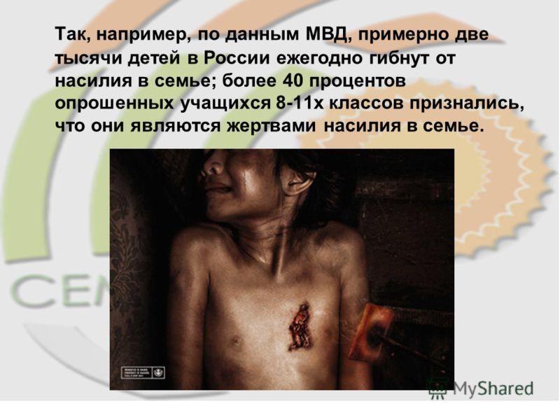 Так, например, по данным МВД, примерно две тысячи детей в России ежегодно гибнут от насилия в семье; более 40 процентов опрошенных учащихся 8-11х классов признались, что они являются жертвами насилия в семье.