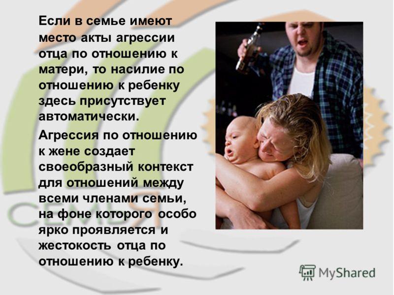 Если в семье имеют место акты агрессии отца по отношению к матери, то насилие по отношению к ребенку здесь присутствует автоматически. Агрессия по отношению к жене создает своеобразный контекст для отношений между всеми членами семьи, на фоне которог
