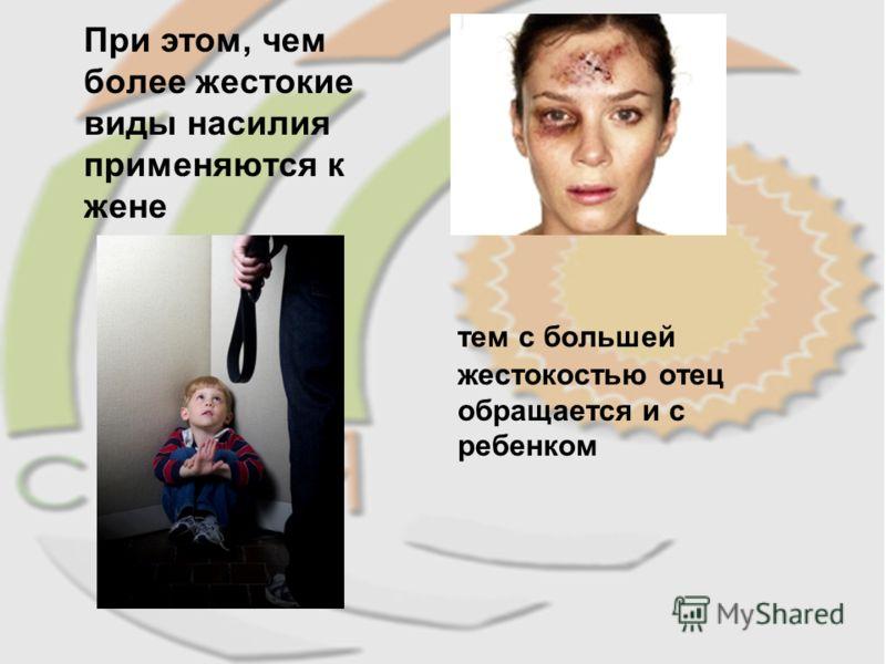 При этом, чем более жестокие виды насилия применяются к жене тем с большей жестокостью отец обращается и с ребенком