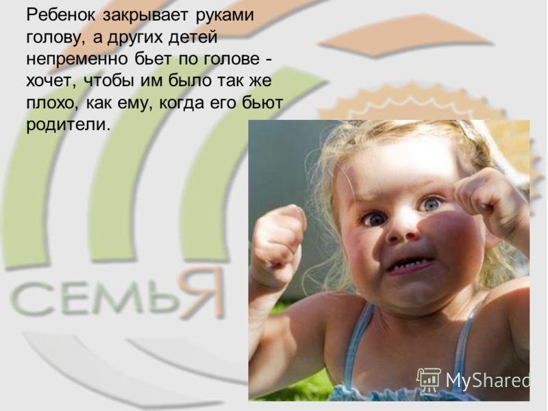 Ребенок закрывает руками голову, а других детей непременно бьет по голове - хочет, чтобы им было так же плохо, как ему, когда его бьют родители.