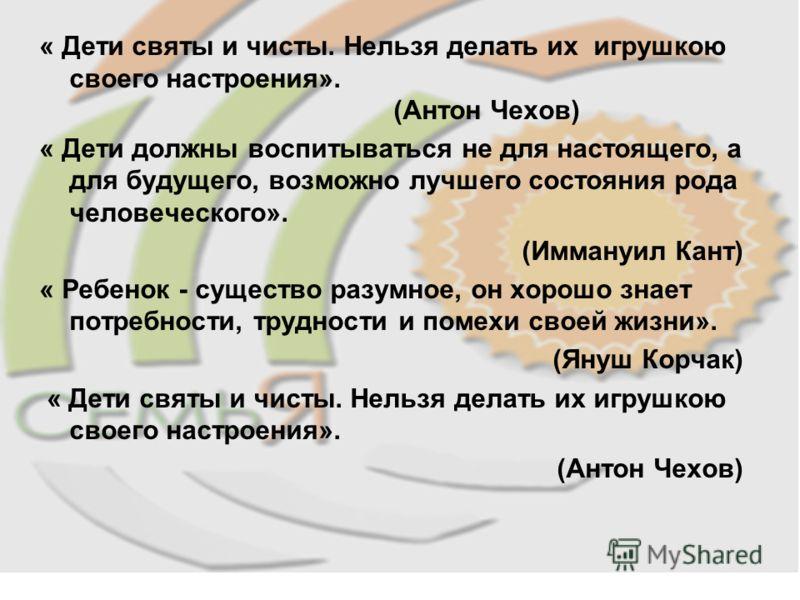 « Дети святы и чисты. Нельзя делать их игрушкою своего настроения». (Антон Чехов) « Дети должны воспитываться не для настоящего, а для будущего, возможно лучшего состояния рода человеческого». (Иммануил Кант) « Ребенок - существо разумное, он хорошо