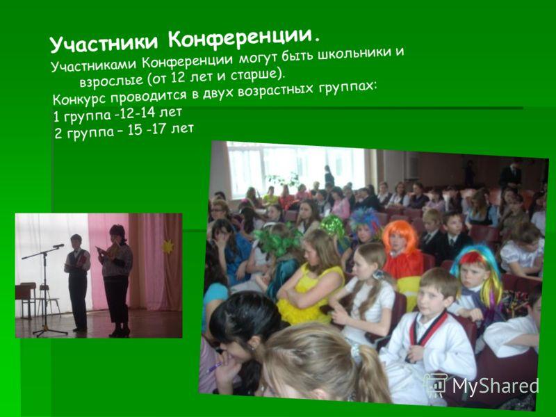 Участники Конференции. Участниками Конференции могут быть школьники и взрослые (от 12 лет и старше). Конкурс проводится в двух возрастных группах: 1 группа -12-14 лет 2 группа – 15 -17 лет