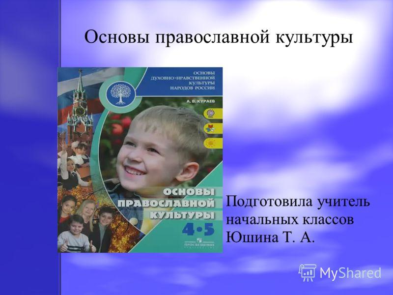 Основы православной культуры Подготовила учитель начальных классов Юшина Т. А.