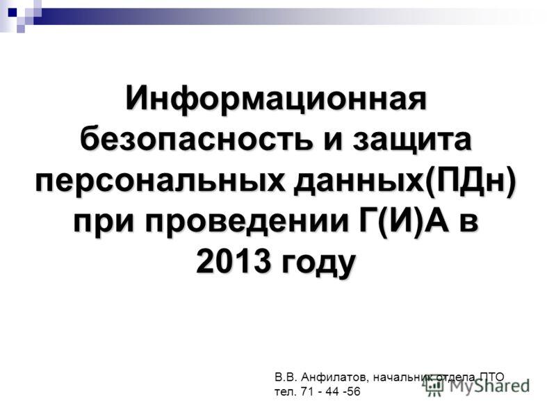 Информационная безопасность и защита персональных данных(ПДн) при проведении Г(И)А в 2013 году В.В. Анфилатов, начальник отдела ПТО тел. 71 - 44 -56