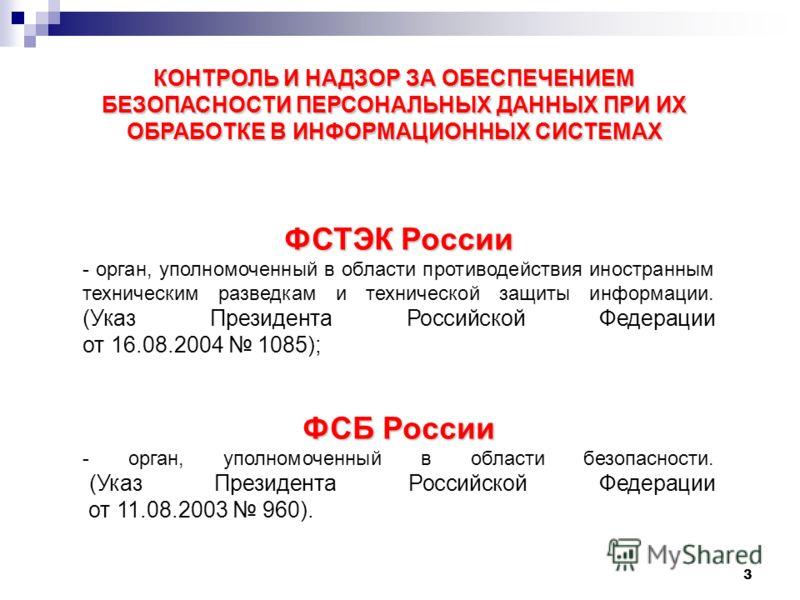 3 КОНТРОЛЬ И НАДЗОР ЗА ОБЕСПЕЧЕНИЕМ БЕЗОПАСНОСТИ ПЕРСОНАЛЬНЫХ ДАННЫХ ПРИ ИХ ОБРАБОТКЕ В ИНФОРМАЦИОННЫХ СИСТЕМАХ ФСТЭК России - орган, уполномоченный в области противодействия иностранным техническим разведкам и технической защиты информации. (Указ Пр