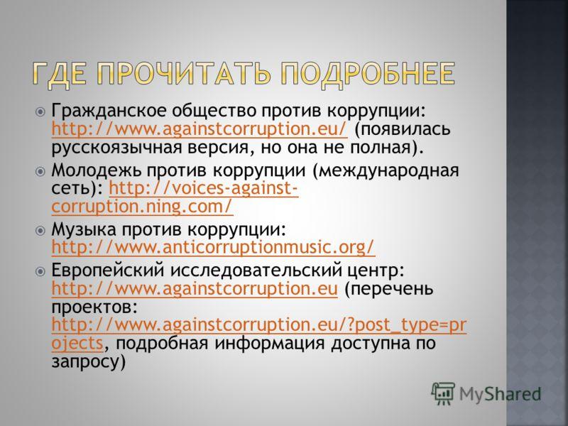 Гражданское общество против коррупции: http://www.againstcorruption.eu/ (появилась русскоязычная версия, но она не полная). http://www.againstcorruption.eu/ Молодежь против коррупции (международная сеть): http://voices-against- corruption.ning.com/ht